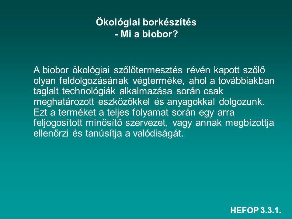 HEFOP 3.3.1. Ökológiai borkészítés - Mi a biobor? A biobor ökológiai szőlőtermesztés révén kapott szőlő olyan feldolgozásának végterméke, ahol a továb