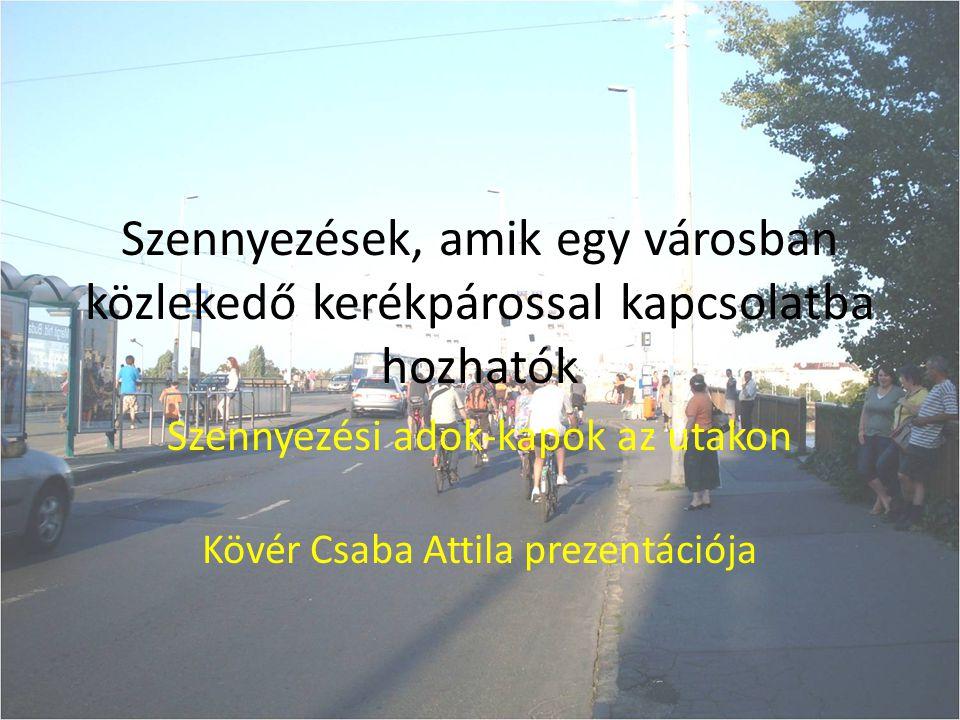Szennyezések, amik egy városban közlekedő kerékpárossal kapcsolatba hozhatók Szennyezési adok-kapok az utakon Kövér Csaba Attila prezentációja