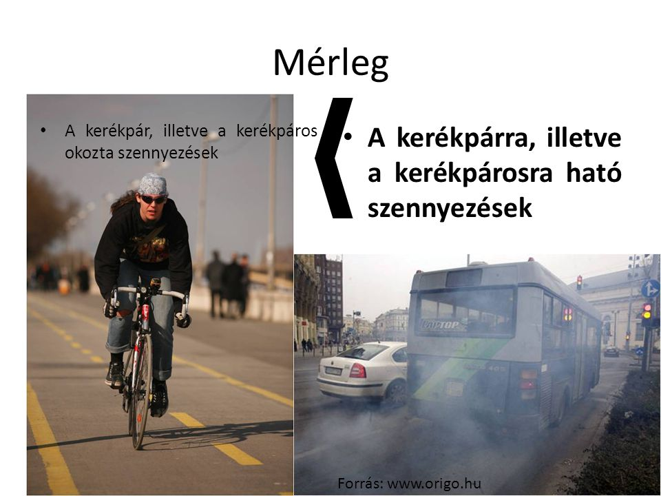 A kerékpárra, illetve a kerékpárosra ható szennyezések Mérleg A kerékpár, illetve a kerékpáros okozta szennyezések Forrás: www.origo.hu