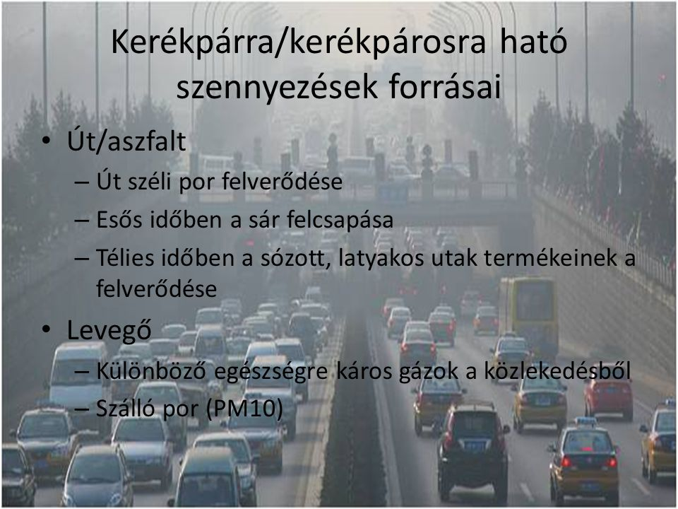 Kerékpárra/kerékpárosra ható szennyezések forrásai Út/aszfalt – Út széli por felverődése – Esős időben a sár felcsapása – Télies időben a sózott, latyakos utak termékeinek a felverődése Levegő – Különböző egészségre káros gázok a közlekedésből – Szálló por (PM10)