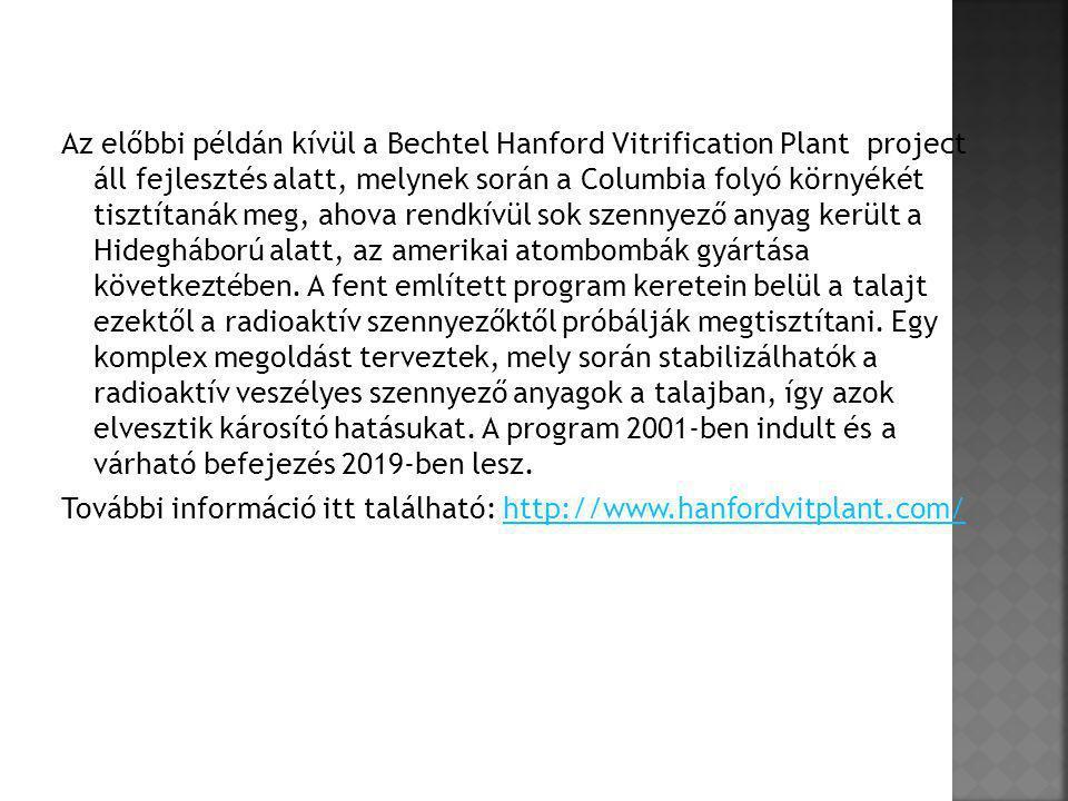 Az előbbi példán kívül a Bechtel Hanford Vitrification Plant project áll fejlesztés alatt, melynek során a Columbia folyó környékét tisztítanák meg, a