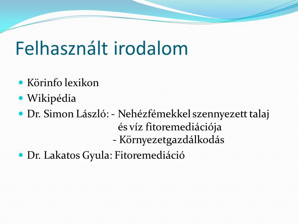Felhasznált irodalom Körinfo lexikon Wikipédia Dr. Simon László: - Nehézfémekkel szennyezett talaj és víz fitoremediációja - Környezetgazdálkodás Dr.