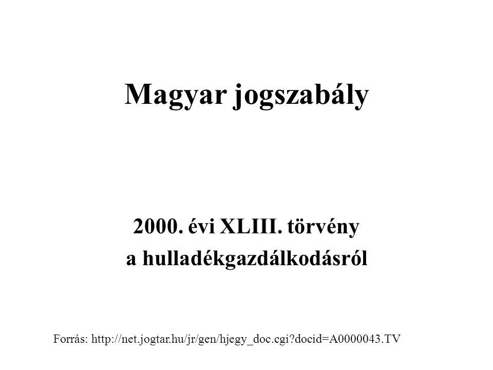 Magyar jogszabály 2000. évi XLIII. törvény a hulladékgazdálkodásról Forrás: http://net.jogtar.hu/jr/gen/hjegy_doc.cgi?docid=A0000043.TV
