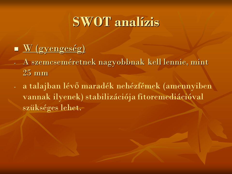 SWOT analízis W (gyengeség) W (gyengeség) - A szemcseméretnek nagyobbnak kell lennie, mint 25 mm - - a talajban lév ő maradék nehézfémek (amennyiben v