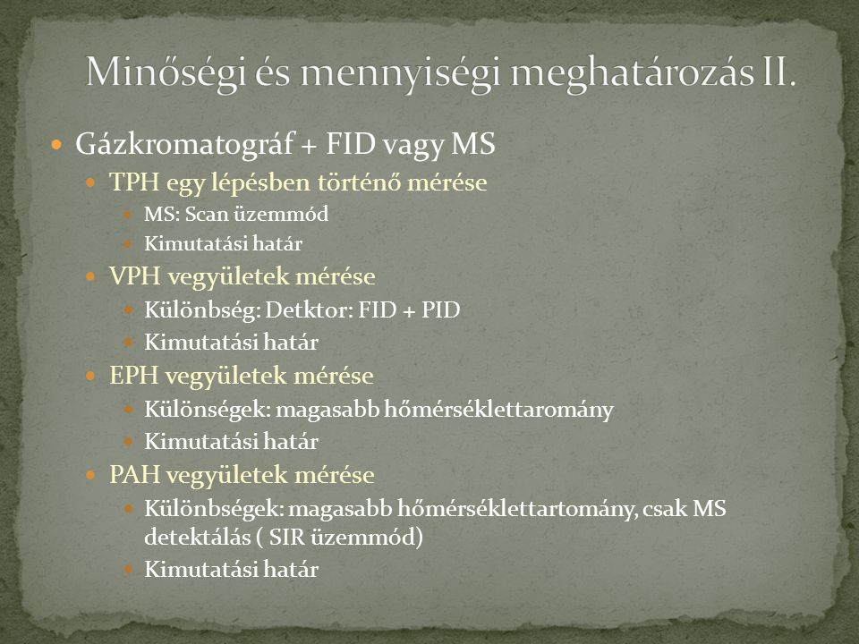 Gázkromatográf + FID vagy MS TPH egy lépésben történő mérése MS: Scan üzemmód Kimutatási határ VPH vegyületek mérése Különbség: Detktor: FID + PID Kim