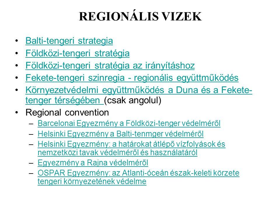 REGIONÁLIS VIZEK Balti-tengeri strategia Földközi-tengeri stratégia Földközi-tengeri stratégia az irányításhoz Fekete-tengeri szinregia - regionális együttműködés Környezetvédelmi együttműködés a Duna és a Fekete- tenger térségében (csak angolul)Környezetvédelmi együttműködés a Duna és a Fekete- tenger térségében Regional convention –Barcelonai Egyezmény a Földközi-tenger védelmérőlBarcelonai Egyezmény a Földközi-tenger védelméről –Helsinki Egyezmény a Balti-tenmger védelmérőlHelsinki Egyezmény a Balti-tenmger védelméről –Helsinki Egyezmény: a határokat átlépő vízfolyások és nemzetközi tavak védelméről és használatárólHelsinki Egyezmény: a határokat átlépő vízfolyások és nemzetközi tavak védelméről és használatáról –Egyezmény a Rajna védelmérőlEgyezmény a Rajna védelméről –OSPAR Egyezmény: az Atlanti-óceán észak-keleti körzete tengeri környezetének védelmeOSPAR Egyezmény: az Atlanti-óceán észak-keleti körzete tengeri környezetének védelme