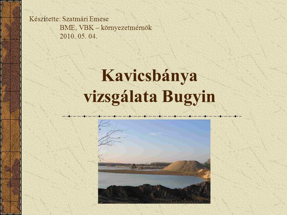 Kavicsbánya vizsgálata Bugyin Kész í tette: Szatmári Emese BME, VBK – környezetmérnök 2010. 05. 04.
