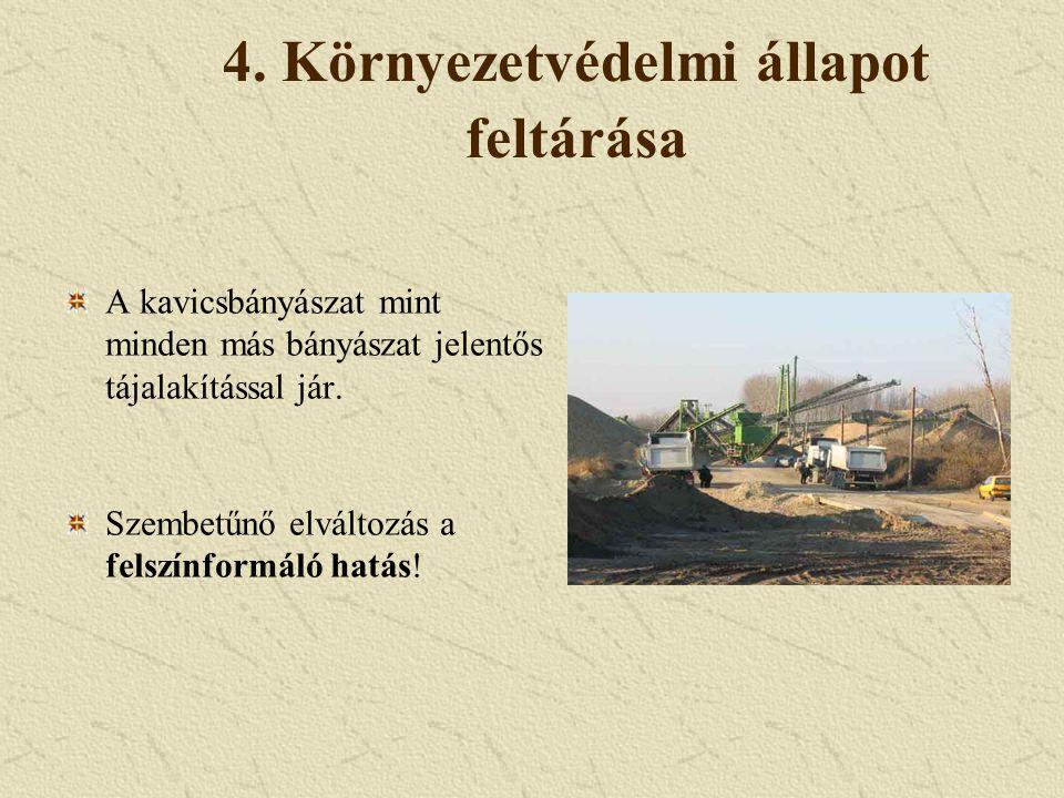 4. Környezetvédelmi állapot feltárása A kavicsbányászat mint minden más bányászat jelentős tájalakítással jár. Szembetűnő elváltozás a felszínformáló