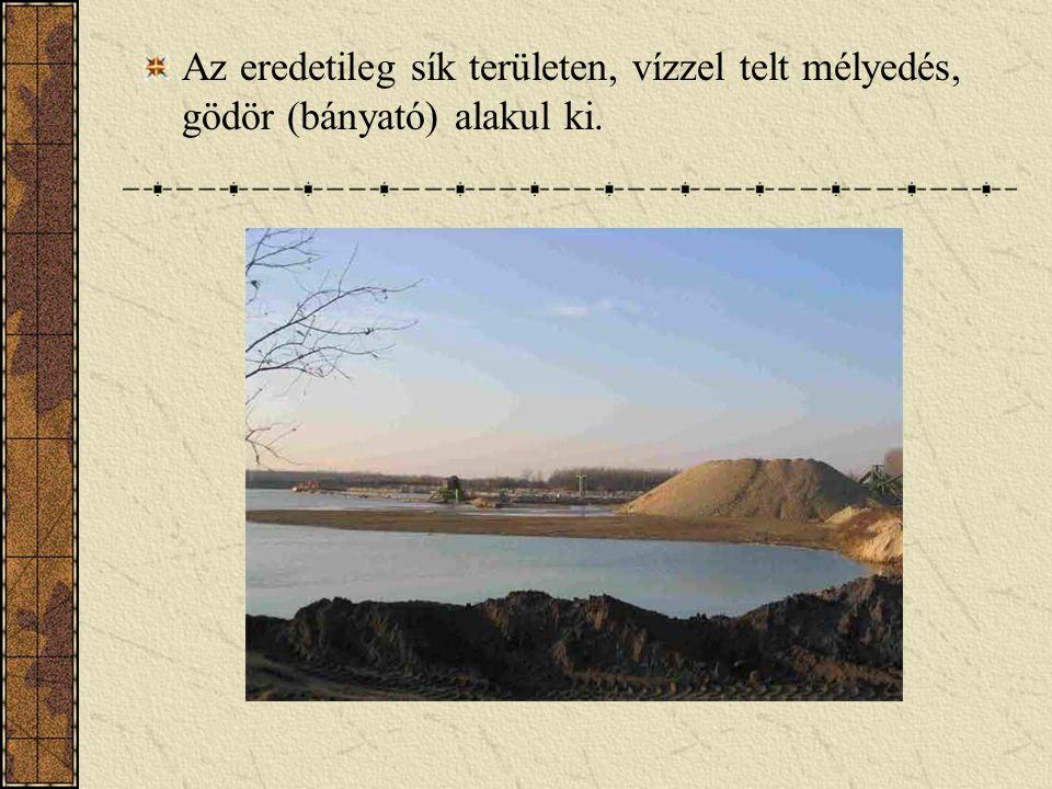 Az eredetileg sík területen, vízzel telt mélyedés, gödör (bányató) alakul ki.