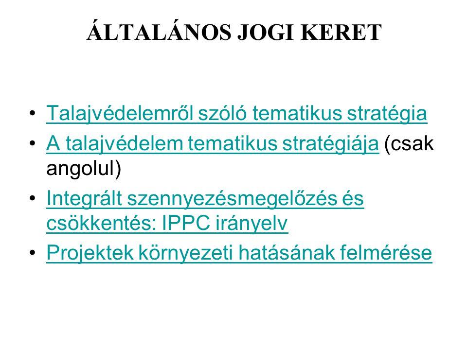 ÁLTALÁNOS JOGI KERET Talajvédelemről szóló tematikus stratégia A talajvédelem tematikus stratégiája (csak angolul)A talajvédelem tematikus stratégiája Integrált szennyezésmegelőzés és csökkentés: IPPC irányelvIntegrált szennyezésmegelőzés és csökkentés: IPPC irányelv Projektek környezeti hatásának felmérése