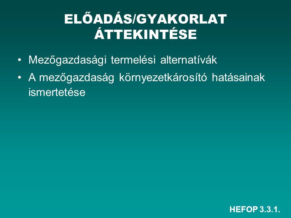 HEFOP 3.3.1. Mezőgazdasági termelési alternatívák A mezőgazdaság környezetkárosító hatásainak ismertetése ELŐADÁS/GYAKORLAT ÁTTEKINTÉSE