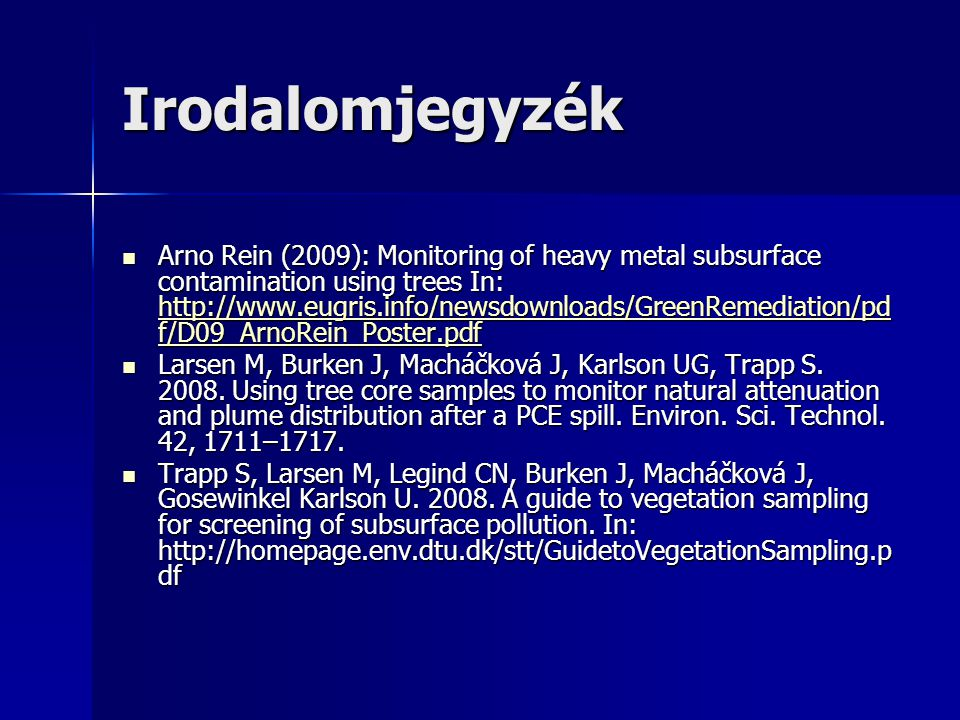 Irodalomjegyzék Arno Rein (2009): Monitoring of heavy metal subsurface contamination using trees In: http://www.eugris.info/newsdownloads/GreenRemediation/pd f/D09_ArnoRein_Poster.pdf Arno Rein (2009): Monitoring of heavy metal subsurface contamination using trees In: http://www.eugris.info/newsdownloads/GreenRemediation/pd f/D09_ArnoRein_Poster.pdf http://www.eugris.info/newsdownloads/GreenRemediation/pd f/D09_ArnoRein_Poster.pdf http://www.eugris.info/newsdownloads/GreenRemediation/pd f/D09_ArnoRein_Poster.pdf Larsen M, Burken J, Macháčková J, Karlson UG, Trapp S.