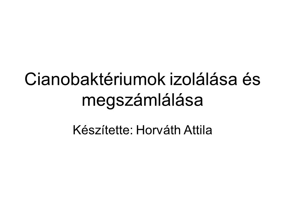 Cianobaktériumok izolálása és megszámlálása Készítette: Horváth Attila