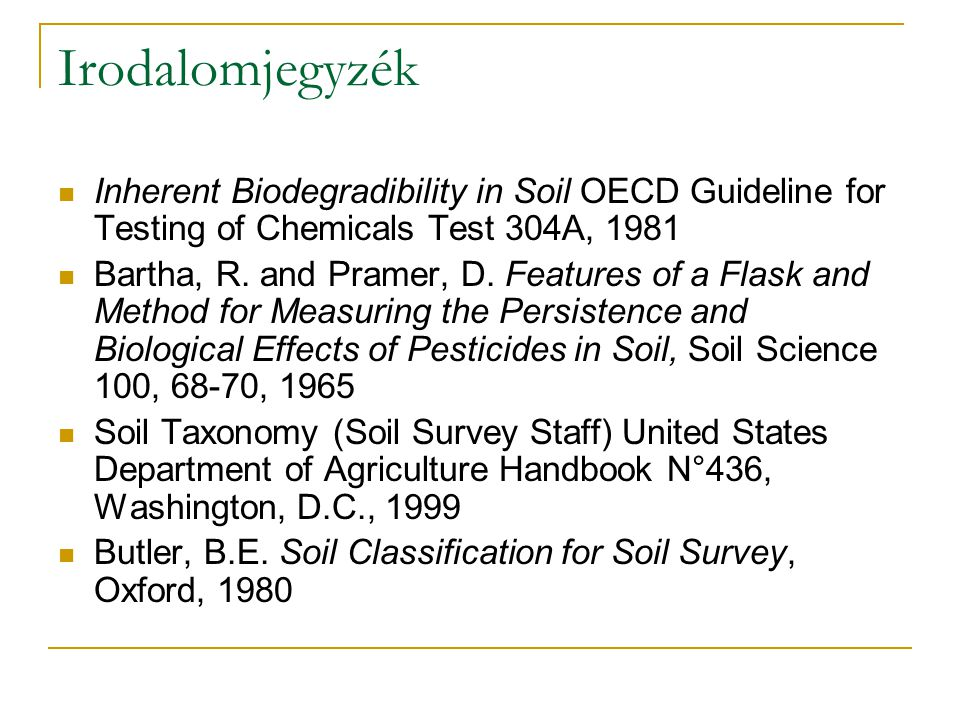 Irodalomjegyzék Inherent Biodegradibility in Soil OECD Guideline for Testing of Chemicals Test 304A, 1981 Bartha, R. and Pramer, D. Features of a Flas