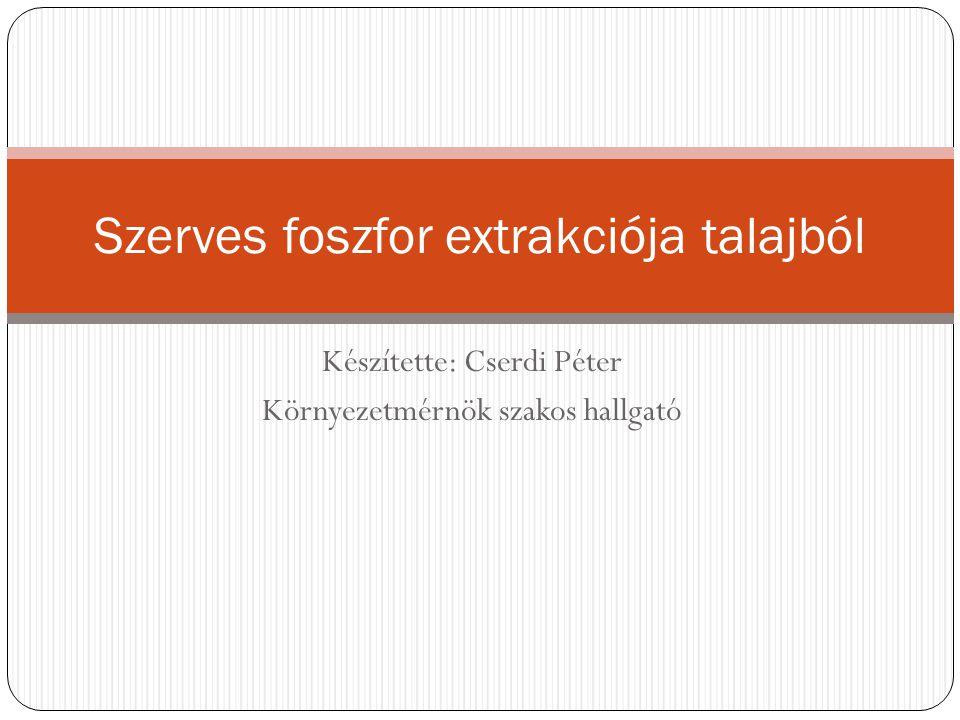Készítette: Cserdi Péter Környezetmérnök szakos hallgató Szerves foszfor extrakciója talajból