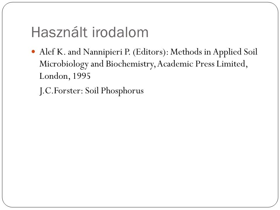 Használt irodalom Alef K. and Nannipieri P. (Editors): Methods in Applied Soil Microbiology and Biochemistry, Academic Press Limited, London, 1995 J.C