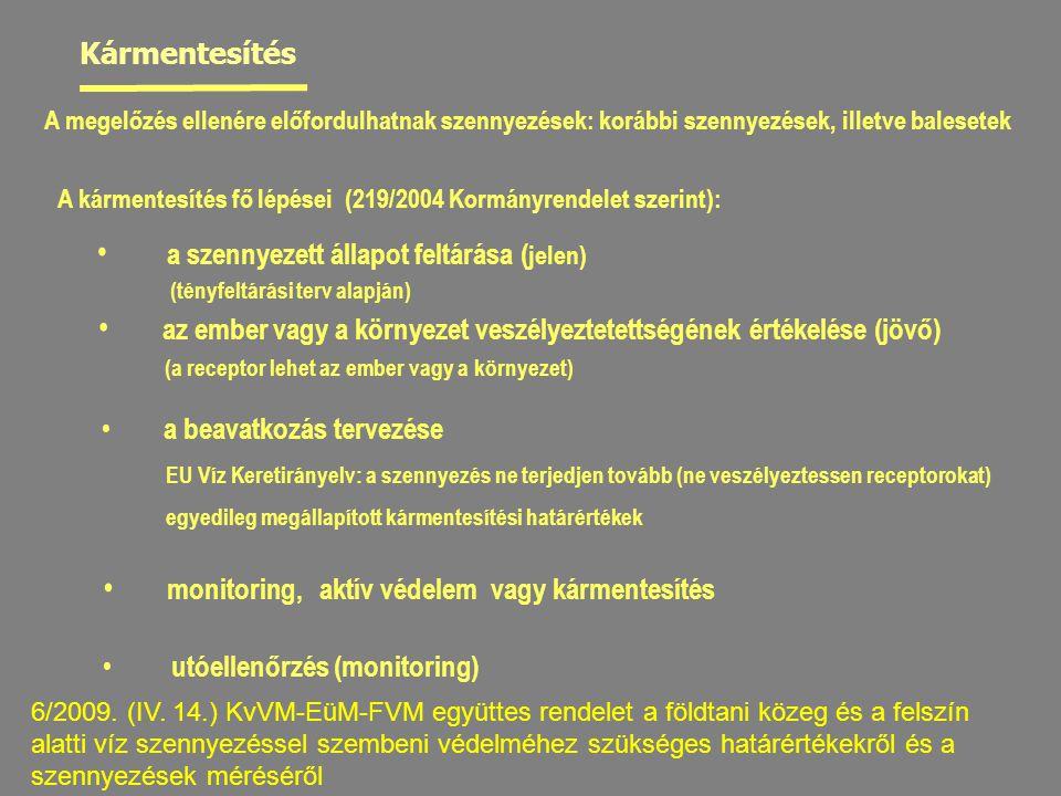 A kármentesítés fő lépései (219/2004 Kormányrendelet szerint): a szennyezett állapot feltárása ( jelen) (tényfeltárási terv alapján) az ember vagy a környezet veszélyeztetettségének értékelése (jövő) (a receptor lehet az ember vagy a környezet) a beavatkozás tervezése EU Víz Keretirányelv: a szennyezés ne terjedjen tovább (ne veszélyeztessen receptorokat) egyedileg megállapított kármentesítési határértékek utóellenőrzés (monitoring) monitoring, aktív védelem vagy kármentesítés Kármentesítés A megelőzés ellenére előfordulhatnak szennyezések: korábbi szennyezések, illetve balesetek 6/2009.