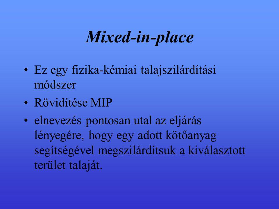 Mixed-in-place Ez egy fizika-kémiai talajszilárdítási módszer Rövidítése MIP elnevezés pontosan utal az eljárás lényegére, hogy egy adott kötőanyag segítségével megszilárdítsuk a kiválasztott terület talaját.