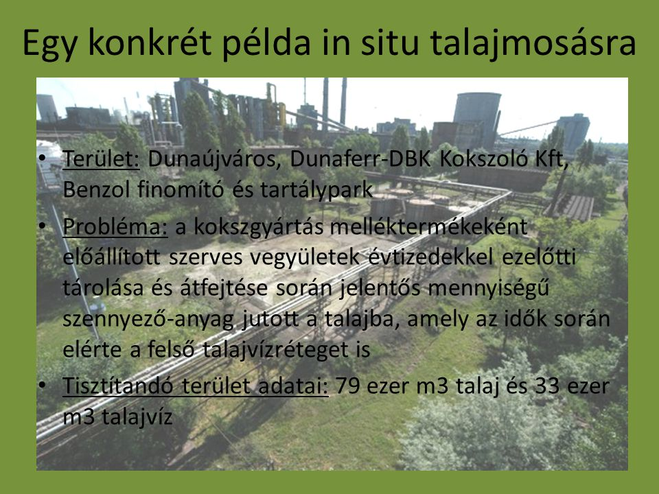 Egy konkrét példa in situ talajmosásra Terület: Dunaújváros, Dunaferr-DBK Kokszoló Kft, Benzol finomító és tartálypark Probléma: a kokszgyártás melléktermékeként előállított szerves vegyületek évtizedekkel ezelőtti tárolása és átfejtése során jelentős mennyiségű szennyező-anyag jutott a talajba, amely az idők során elérte a felső talajvízréteget is Tisztítandó terület adatai: 79 ezer m3 talaj és 33 ezer m3 talajvíz
