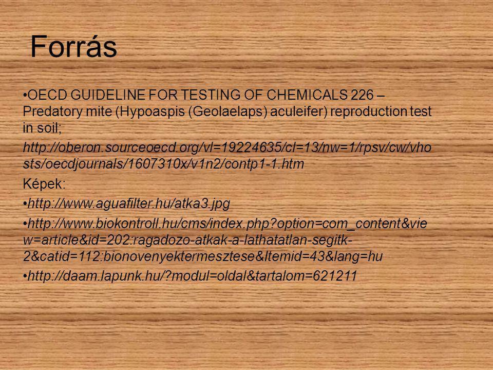 Forrás OECD GUIDELINE FOR TESTING OF CHEMICALS 226 – Predatory mite (Hypoaspis (Geolaelaps) aculeifer) reproduction test in soil; http://oberon.sourceoecd.org/vl=19224635/cl=13/nw=1/rpsv/cw/vho sts/oecdjournals/1607310x/v1n2/contp1-1.htm Képek: http://www.aguafilter.hu/atka3.jpg http://www.biokontroll.hu/cms/index.php?option=com_content&vie w=article&id=202:ragadozo-atkak-a-lathatatlan-segitk- 2&catid=112:bionovenyektermesztese&Itemid=43&lang=hu http://daam.lapunk.hu/?modul=oldal&tartalom=621211
