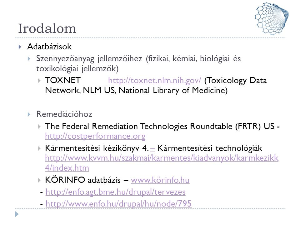 Irodalom  Adatbázisok  Szennyezőanyag jellemzőihez (fizikai, kémiai, biológiai és toxikológiai jellemzők)  TOXNEThttp://toxnet.nlm.nih.gov/ (Toxicology Data Network, NLM US, National Library of Medicine)http://toxnet.nlm.nih.gov/  Remediációhoz  The Federal Remediation Technologies Roundtable (FRTR) US - http://costperformance.org http://costperformance.org  Kármentesítési kézikönyv 4.