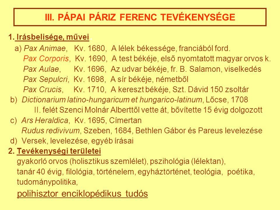 III. PÁPAI PÁRIZ FERENC TEVÉKENYSÉGE 1. Irásbelisége, művei. a) Pax Animae, Kv. 1680, A lélek békessége, franciából ford. Pax Corporis, Kv. 1690, A te
