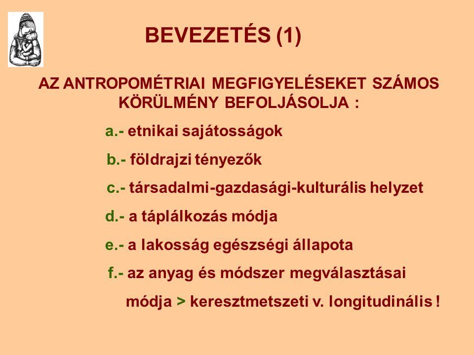 BEVEZETÉS (1) AZ ANTROPOMÉTRIAI MEGFIGYELÉSEKET SZÁMOS KÖRÜLMÉNY BEFOLJÁSOLJA : a.- etnikai sajátosságok b.- földrajzi tényezők c.- társadalmi-gazdasá