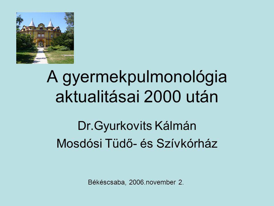 A gyermekpulmonológia aktualitásai 2000 után Dr.Gyurkovits Kálmán Mosdósi Tüdő- és Szívkórház Békéscsaba, 2006.november 2.