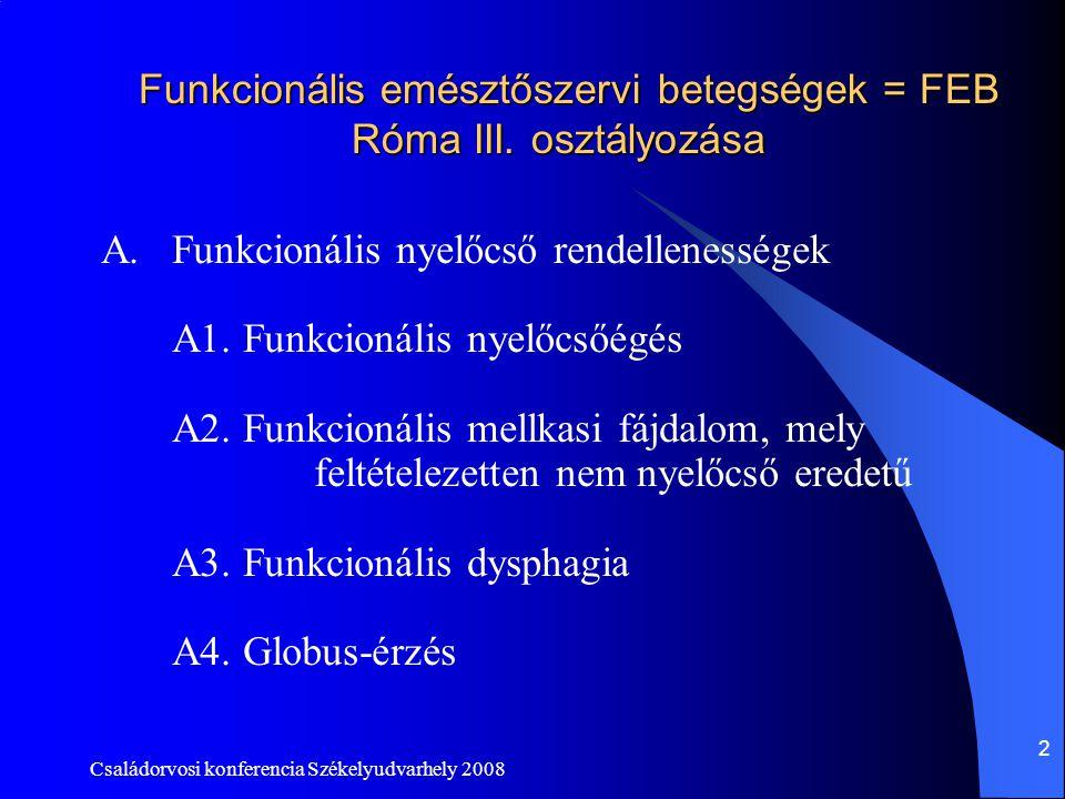 Családorvosi konferencia Székelyudvarhely 2008 2 Funkcionális emésztőszervi betegségek = FEB Róma III. osztályozása A.Funkcionális nyelőcső rendellene