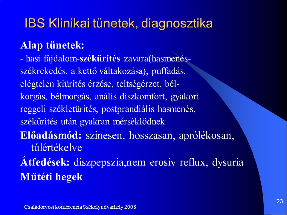 Családorvosi konferencia Székelyudvarhely 2008 23 IBS Klinikai tünetek, diagnosztika Alap tünetek: - hasi fájdalom-székürítés zavara(hasmenés- székrek
