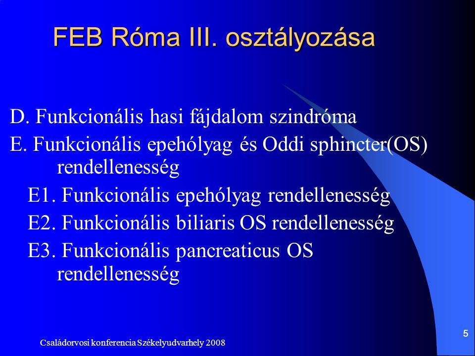 Családorvosi konferencia Székelyudvarhely 2008 5 FEB Róma III. osztályozása D. Funkcionális hasi fájdalom szindróma E. Funkcionális epehólyag és Oddi