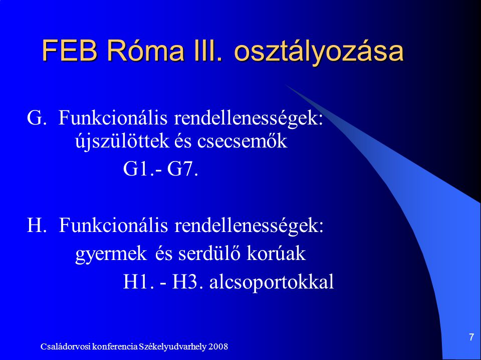 Családorvosi konferencia Székelyudvarhely 2008 7 FEB Róma III. osztályozása G. Funkcionális rendellenességek: újszülöttek és csecsemők G1.- G7. H.Funk