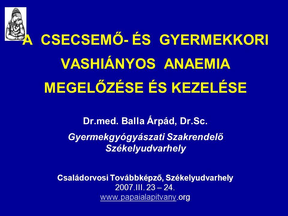 A CSECSEMŐ- ÉS GYERMEKKORI VASHIÁNYOS ANAEMIA MEGELŐZÉSE ÉS KEZELÉSE Dr.med. Balla Árpád, Dr.Sc. Gyermekgyógyászati Szakrendelő Székelyudvarhely Csalá