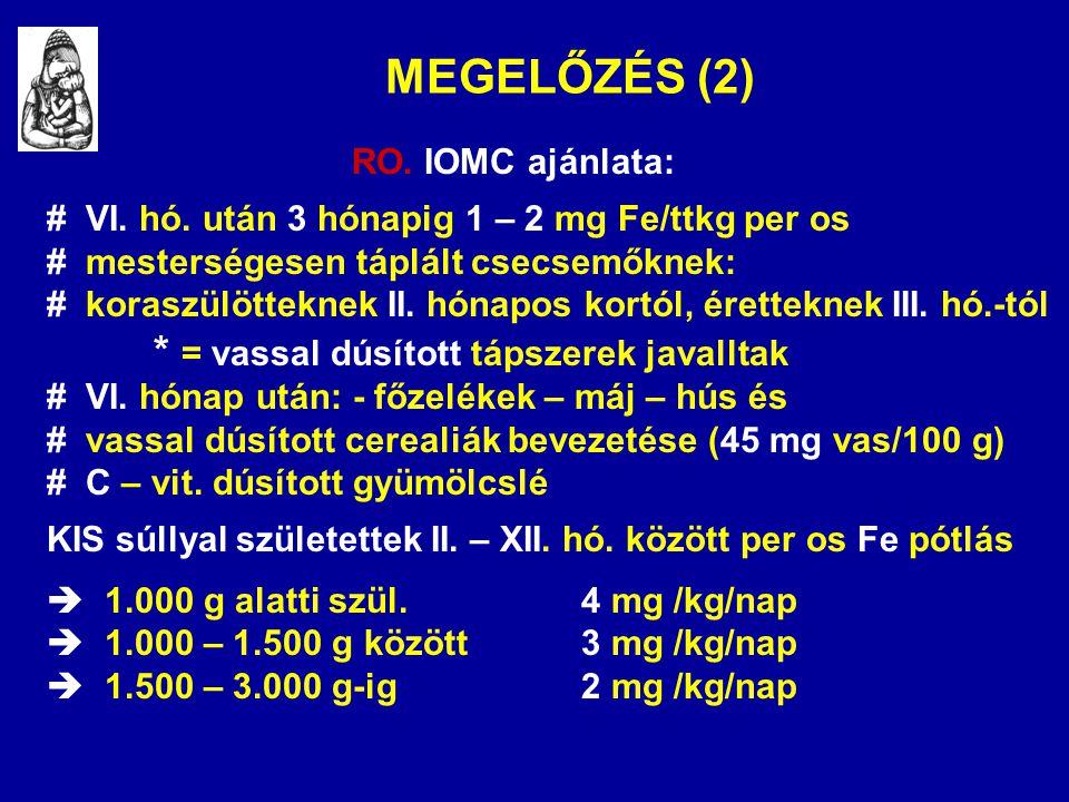 MEGELŐZÉS (2) RO. IOMC ajánlata: # VI. hó. után 3 hónapig 1 – 2 mg Fe/ttkg per os # mesterségesen táplált csecsemőknek: # koraszülötteknek II. hónapos