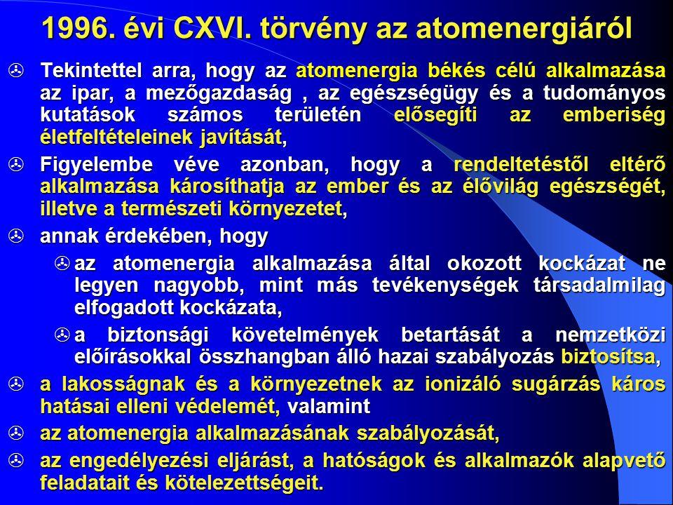 1996. évi CXVI. törvény az atomenergiáról  Tekintettel arra, hogy az atomenergia békés célú alkalmazása az ipar, a mezőgazdaság, az egészségügy és a