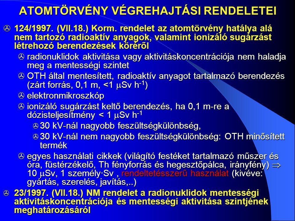 ATOMTÖRVÉNY VÉGREHAJTÁSI RENDELETEI  124/1997. (VII.18.) Korm. rendelet az atomtörvény hatálya alá nem tartozó radioaktív anyagok, valamint ionizáló