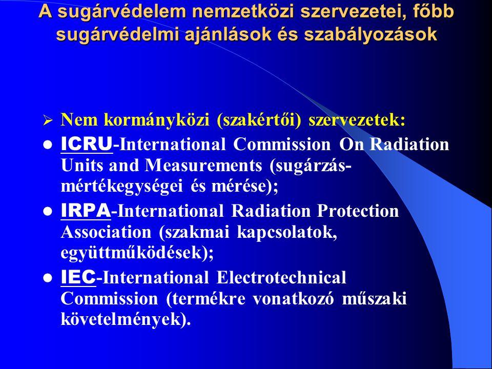 A sugárvédelem nemzetközi szervezetei, főbb sugárvédelmi ajánlások és szabályozások  Nem kormányközi (szakértői) szervezetek: ICRU -International Com