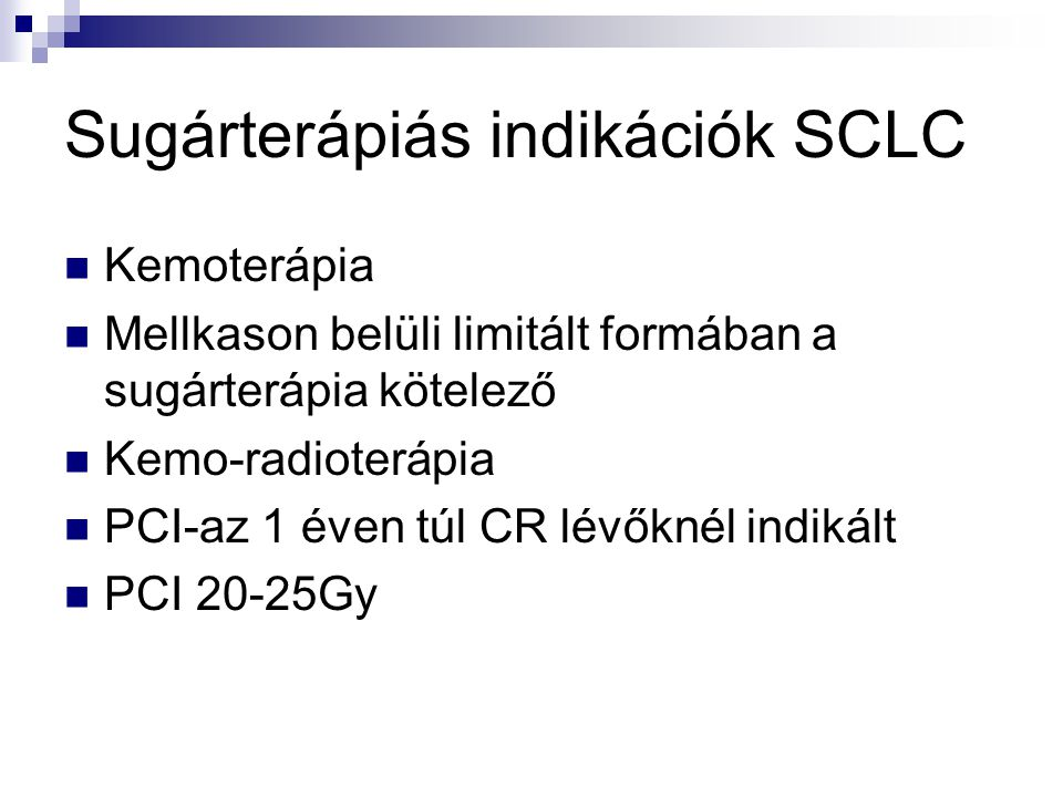 Sugárterápiás indikációk SCLC Kemoterápia Mellkason belüli limitált formában a sugárterápia kötelező Kemo-radioterápia PCI-az 1 éven túl CR lévőknél indikált PCI 20-25Gy