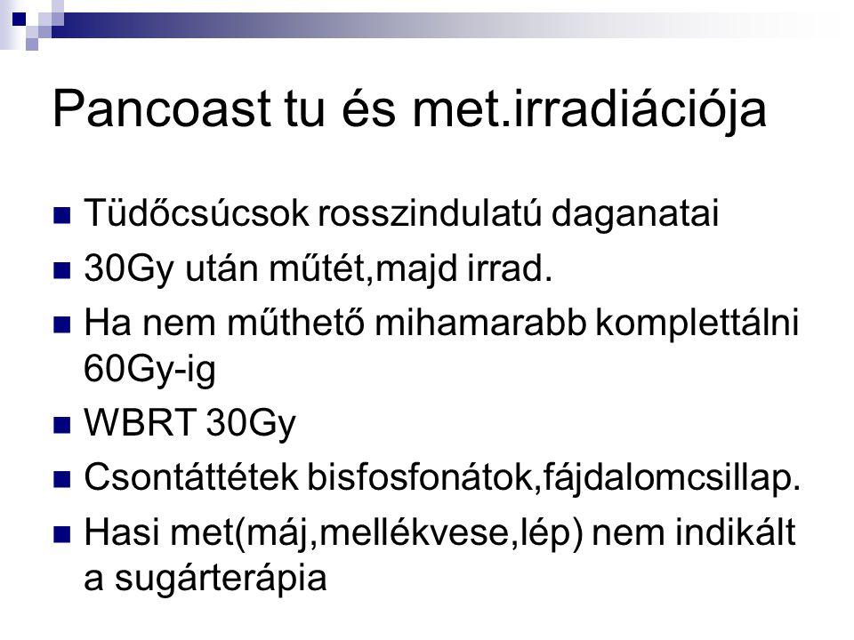 Pancoast tu és met.irradiációja Tüdőcsúcsok rosszindulatú daganatai 30Gy után műtét,majd irrad. Ha nem műthető mihamarabb komplettálni 60Gy-ig WBRT 30