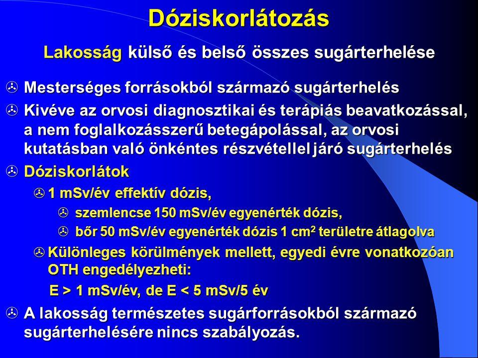 Dóziskorlátozás Lakosság külső és belső összes sugárterhelése  Mesterséges forrásokból származó sugárterhelés  Kivéve az orvosi diagnosztikai és ter