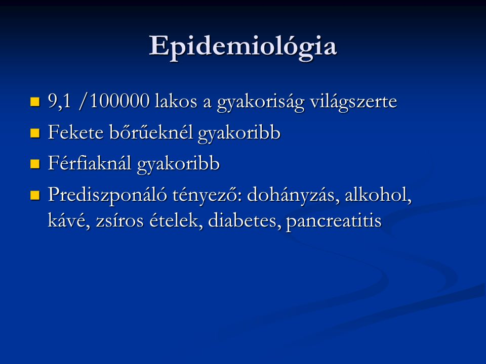 Epidemiológia 9,1 /100000 lakos a gyakoriság világszerte 9,1 /100000 lakos a gyakoriság világszerte Fekete bőrűeknél gyakoribb Fekete bőrűeknél gyakoribb Férfiaknál gyakoribb Férfiaknál gyakoribb Prediszponáló tényező: dohányzás, alkohol, kávé, zsíros ételek, diabetes, pancreatitis Prediszponáló tényező: dohányzás, alkohol, kávé, zsíros ételek, diabetes, pancreatitis