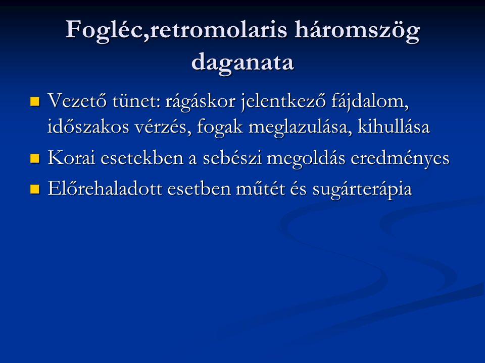 Fogléc,retromolaris háromszög daganata Vezető tünet: rágáskor jelentkező fájdalom, időszakos vérzés, fogak meglazulása, kihullása Vezető tünet: rágáskor jelentkező fájdalom, időszakos vérzés, fogak meglazulása, kihullása Korai esetekben a sebészi megoldás eredményes Korai esetekben a sebészi megoldás eredményes Előrehaladott esetben műtét és sugárterápia Előrehaladott esetben műtét és sugárterápia