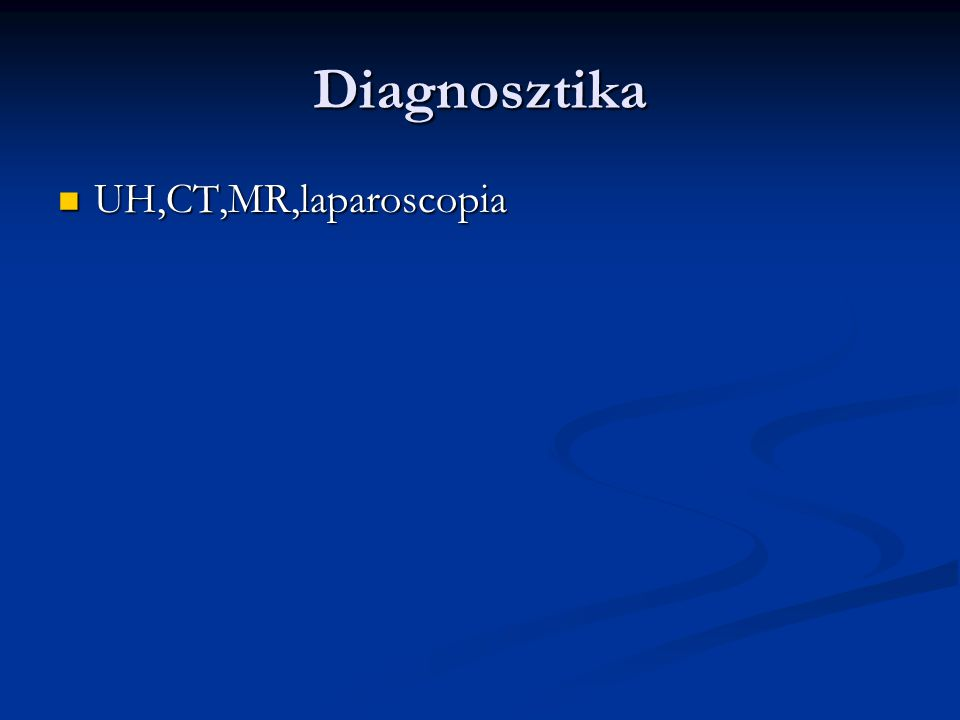 Diagnosztika UH,CT,MR,laparoscopia UH,CT,MR,laparoscopia