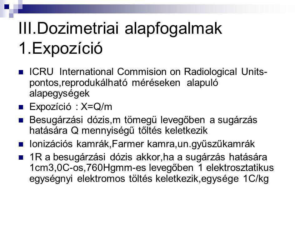 III.Dozimetriai alapfogalmak 1.Expozíció ICRU International Commision on Radiological Units- pontos,reprodukálható méréseken alapuló alapegységek Expozíció : X=Q/m Besugárzási dózis,m tömegü levegőben a sugárzás hatására Q mennyiségű tőltés keletkezik Ionizációs kamrák,Farmer kamra,un.gyűszűkamrák 1R a besugárzási dózis akkor,ha a sugárzás hatására 1cm3,0C-os,760Hgmm-es levegőben 1 elektrosztatikus egységnyi elektromos töltés keletkezik,egysége 1C/kg