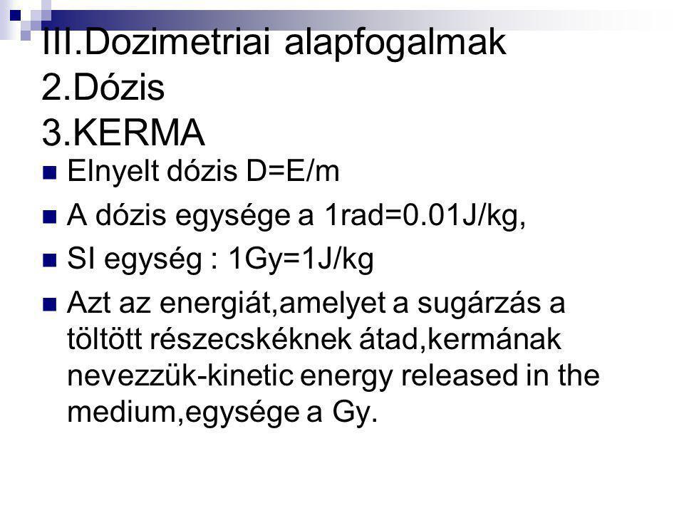 III.Dozimetriai alapfogalmak 2.Dózis 3.KERMA Elnyelt dózis D=E/m A dózis egysége a 1rad=0.01J/kg, SI egység : 1Gy=1J/kg Azt az energiát,amelyet a sugárzás a töltött részecskéknek átad,kermának nevezzük-kinetic energy released in the medium,egysége a Gy.