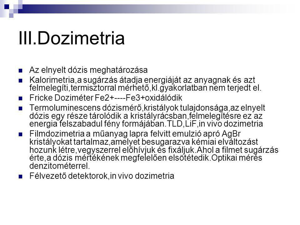 III.Dozimetria Az elnyelt dózis meghatározása Kalorimetria,a sugárzás átadja energiáját az anyagnak és azt felmelegíti,termisztorral mérhető,kl.gyakorlatban nem terjedt el.