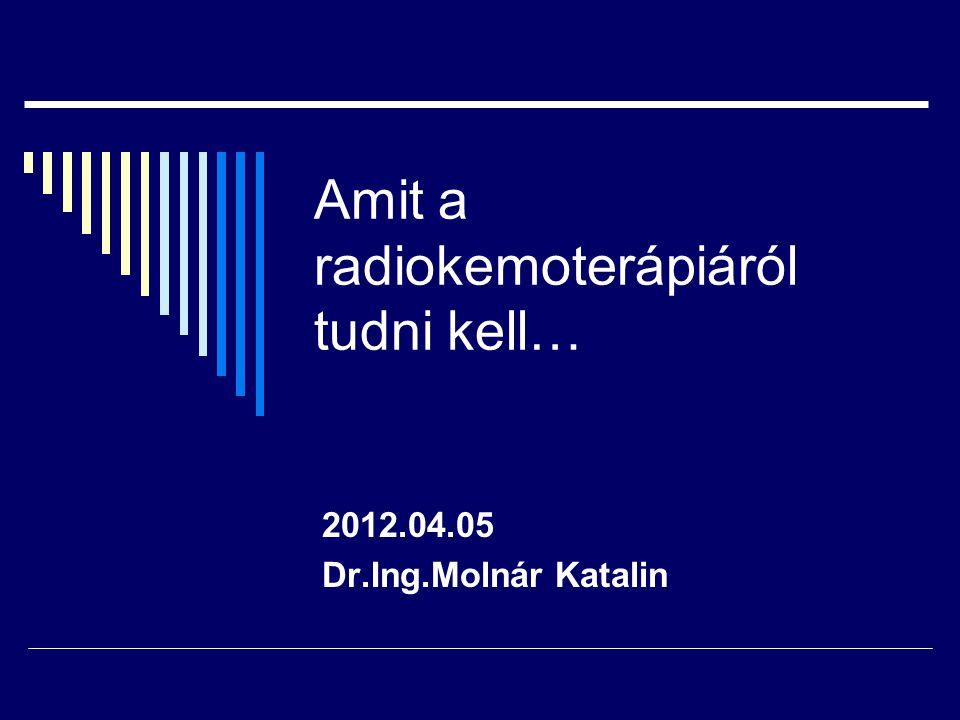 Amit a radiokemoterápiáról tudni kell… 2012.04.05 Dr.Ing.Molnár Katalin