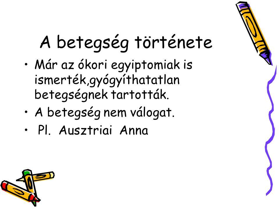 A betegség története Már az ókori egyiptomiak is ismerték,gyógyíthatatlan betegségnek tartották. A betegség nem válogat. Pl. Ausztriai Anna