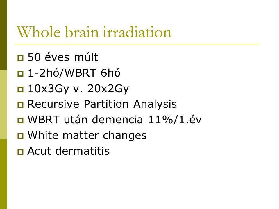 Whole brain irradiation  50 éves múlt  1-2hó/WBRT 6hó  10x3Gy v. 20x2Gy  Recursive Partition Analysis  WBRT után demencia 11%/1.év  White matter