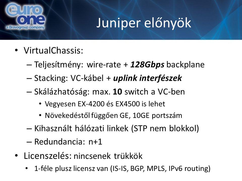 Juniper előnyök VirtualChassis: – Teljesítmény: wire-rate + 128Gbps backplane – Stacking: VC-kábel + uplink interfészek – Skálázhatóság: max. 10 switc